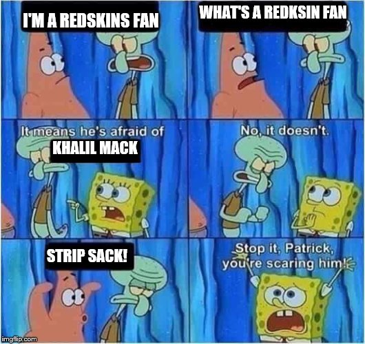 Scaring Squidward |  WHAT'S A REDKSIN FAN; I'M A REDSKINS FAN; KHALIL MACK; STRIP SACK! | image tagged in scaring squidward | made w/ Imgflip meme maker