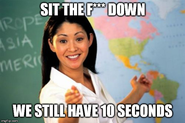 Unhelpful High School Teacher Meme | SIT THE F*** DOWN WE STILL HAVE 10 SECONDS | image tagged in memes,unhelpful high school teacher | made w/ Imgflip meme maker