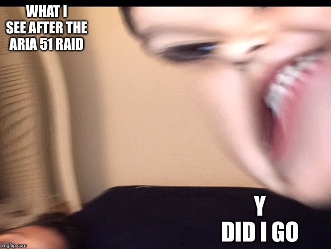 After raiding area 51 | WHAT I SEE AFTER THE ARIA 51 RAID Y DID I GO | image tagged in area 51,raid | made w/ Imgflip meme maker