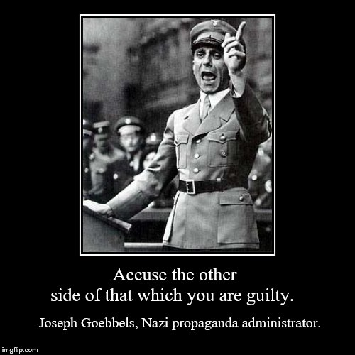 Accuse the other side of that which you are guilty. | Joseph Goebbels, Nazi propaganda administrator. | image tagged in funny,demotivationals | made w/ Imgflip demotivational maker