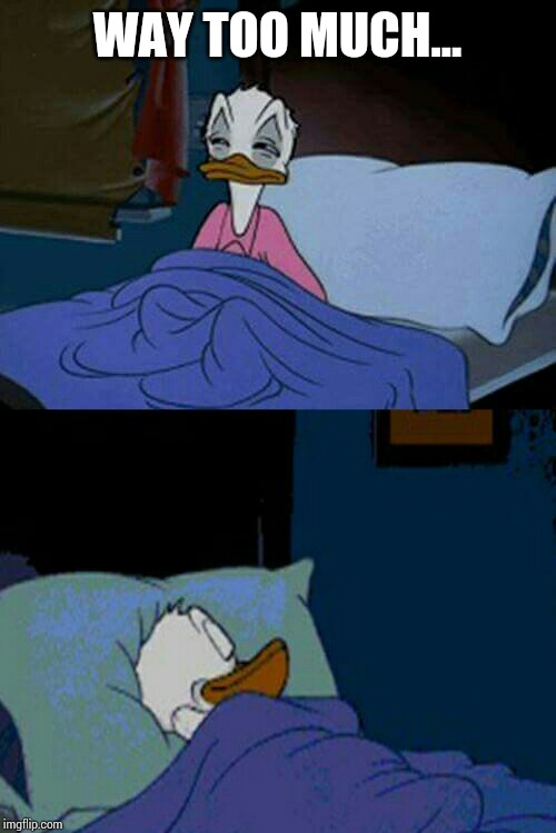 sleepy donald duck in bed | WAY TOO MUCH... | image tagged in sleepy donald duck in bed | made w/ Imgflip meme maker