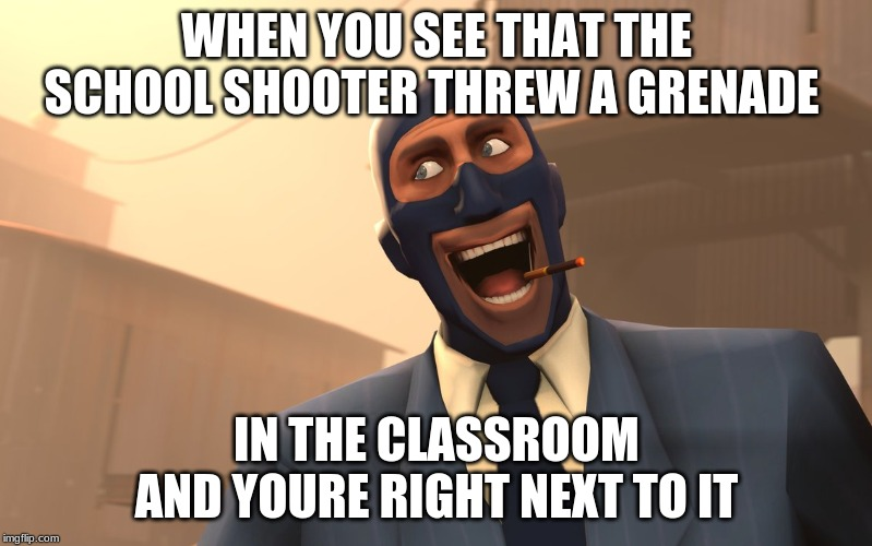 Success Spy (TF2) |  WHEN YOU SEE THAT THE SCHOOL SHOOTER THREW A GRENADE; IN THE CLASSROOM AND YOURE RIGHT NEXT TO IT | image tagged in success spy tf2 | made w/ Imgflip meme maker