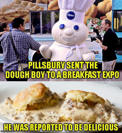 Now that is marketing I can sink my teeth into! | PILLSBURY SENT THE DOUGH BOY TO A BREAKFAST EXPO HE WAS REPORTED TO BE DELICIOUS | image tagged in bisquets and gravy,breakfast humor | made w/ Imgflip meme maker