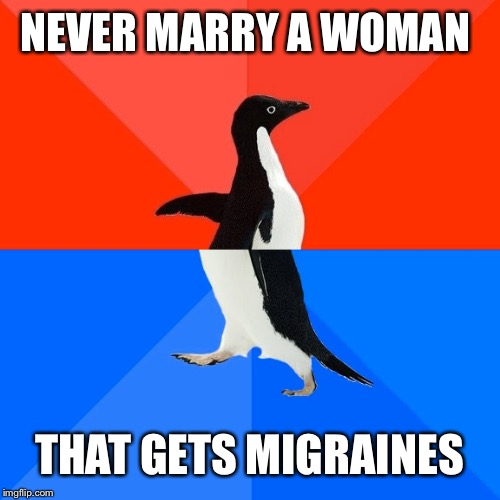 Socially Awesome Awkward Penguin | NEVER MARRY A WOMAN THAT GETS MIGRAINES | image tagged in memes,socially awesome awkward penguin | made w/ Imgflip meme maker