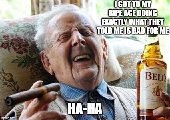 old man drinking and smoking |  I GOT TO MY RIPE AGE DOING EXACTLY WHAT THEY TOLD ME IS BAD FOR ME; HA-HA | image tagged in old man drinking and smoking | made w/ Imgflip meme maker