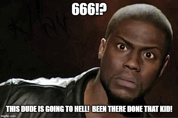 Kevin Hart Meme | 666!? THIS DUDE IS GOING TO HELL!  BEEN THERE DONE THAT KID! | image tagged in memes,kevin hart | made w/ Imgflip meme maker