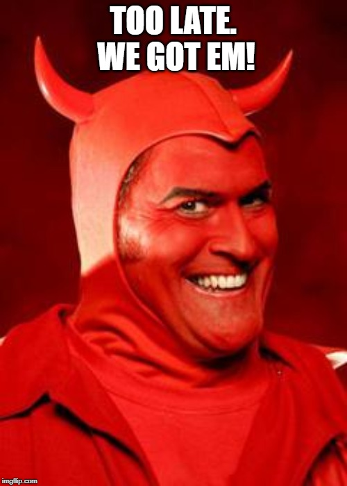 Devil Bruce | TOO LATE.  WE GOT EM! | image tagged in devil bruce | made w/ Imgflip meme maker