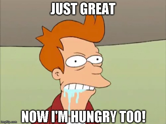 JUST GREAT NOW I'M HUNGRY TOO! | made w/ Imgflip meme maker