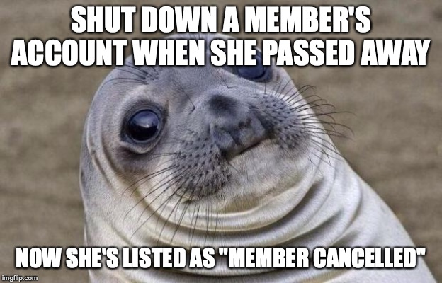 "Awkward Moment Sealion | SHUT DOWN A MEMBER'S ACCOUNT WHEN SHE PASSED AWAY NOW SHE'S LISTED AS ""MEMBER CANCELLED"" 