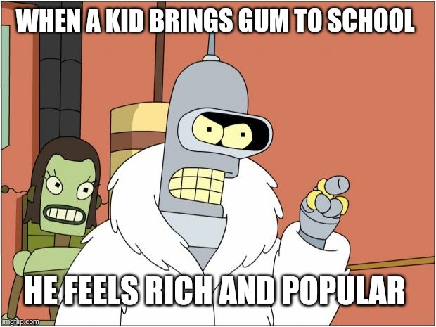 Bender | WHEN A KID BRINGS GUM TO SCHOOL HE FEELS RICH AND POPULAR | image tagged in memes,bender | made w/ Imgflip meme maker