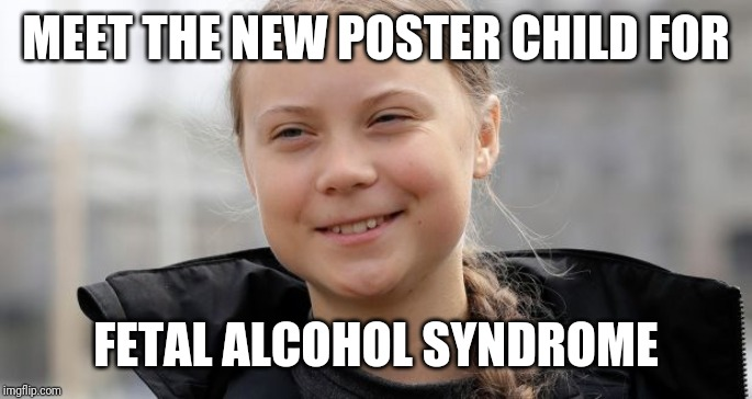 Smug greta | MEET THE NEW POSTER CHILD FOR FETAL ALCOHOL SYNDROME | image tagged in greta thunberg,smug,climate change,thug life | made w/ Imgflip meme maker
