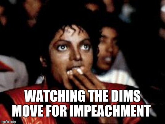 michael jackson eating popcorn | WATCHING THE DIMS MOVE FOR IMPEACHMENT | image tagged in michael jackson eating popcorn | made w/ Imgflip meme maker
