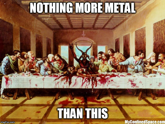 The Satanic Last Supper | NOTHING MORE METAL THAN THIS | image tagged in the satanic last supper,metal,badass,satanic,last supper,the last supper | made w/ Imgflip meme maker