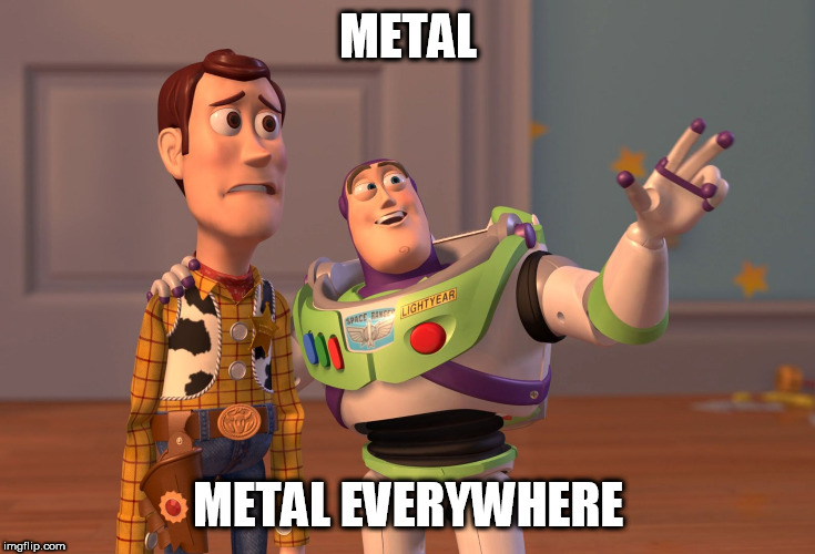 Metal, Metal Everywhere | METAL METAL EVERYWHERE | image tagged in memes,x x everywhere,metal,heavy metal,music,musical | made w/ Imgflip meme maker