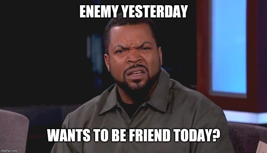 Really? Ice Cube | ENEMY YESTERDAY WANTS TO BE FRIEND TODAY? | image tagged in really ice cube | made w/ Imgflip meme maker