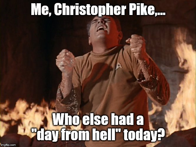 "Who else? | Me, Christopher Pike,... Who else had a ""day from hell"" today? 