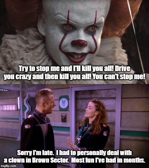 Everything floats in Brown Sector ... because of the lower gravity. | Try to stop me and I'll kill you all! Drive you crazy and then kill you all! You can't stop me! Sorry I'm late.  I had to personally deal wi | image tagged in babylon 5,pennywise | made w/ Imgflip meme maker