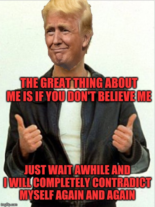 Fonzie Trump | THE GREAT THING ABOUT ME IS IF YOU DON'T BELIEVE ME JUST WAIT AWHILE AND I WILL COMPLETELY CONTRADICT MYSELF AGAIN AND AGAIN | image tagged in fonzie trump | made w/ Imgflip meme maker