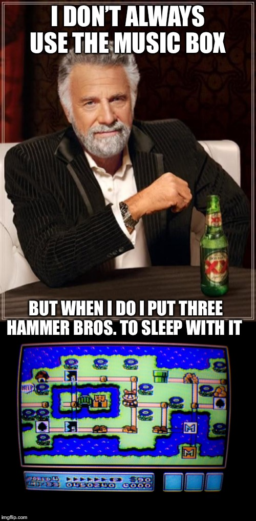I DON'T ALWAYS USE THE MUSIC BOX; BUT WHEN I DO I PUT THREE HAMMER BROS. TO SLEEP WITH IT | image tagged in memes,the most interesting man in the world,super mario bros,nintendo | made w/ Imgflip meme maker