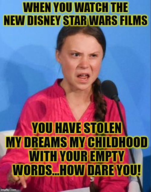 Greta Thunberg how dare you |  WHEN YOU WATCH THE NEW DISNEY STAR WARS FILMS; YOU HAVE STOLEN MY DREAMS MY CHILDHOOD WITH YOUR EMPTY WORDS...HOW DARE YOU! | image tagged in greta thunberg how dare you,star wars,disney killed star wars | made w/ Imgflip meme maker