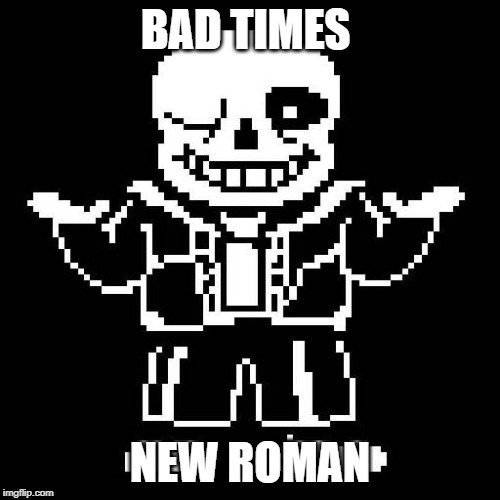 sans undertale | BAD TIMES NEW ROMAN | image tagged in sans undertale | made w/ Imgflip meme maker