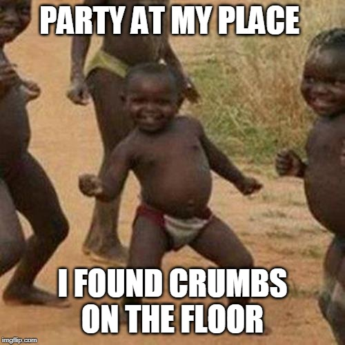Third World Success Kid |  PARTY AT MY PLACE; I FOUND CRUMBS ON THE FLOOR | image tagged in memes,third world success kid | made w/ Imgflip meme maker