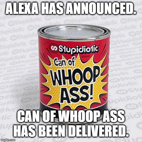 Whoop Ass | ALEXA HAS ANNOUNCED. CAN OF WHOOP ASS HAS BEEN DELIVERED. | image tagged in whoop ass | made w/ Imgflip meme maker