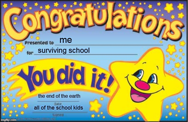 yay  yay yay |  me; surviving school; the end of the earth; all of the school kids | image tagged in memes,happy star congratulations | made w/ Imgflip meme maker