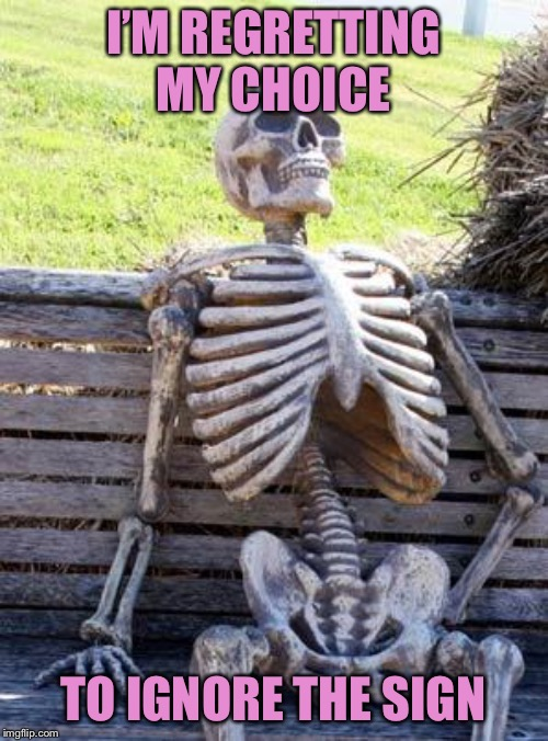 Waiting Skeleton Meme | I'M REGRETTING MY CHOICE TO IGNORE THE SIGN | image tagged in memes,waiting skeleton | made w/ Imgflip meme maker