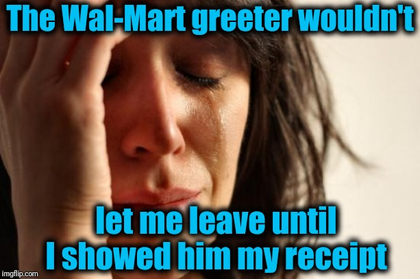 First World Problems Meme | The Wal-Mart greeter wouldn't let me leave until I showed him my receipt | image tagged in memes,first world problems | made w/ Imgflip meme maker