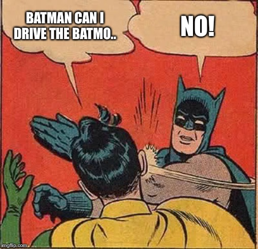 Batman Slapping Robin | BATMAN CAN I DRIVE THE BATMO.. NO! | image tagged in memes,batman slapping robin | made w/ Imgflip meme maker
