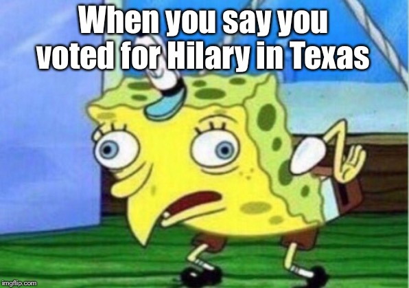 Mocking Spongebob |  When you say you voted for Hilary in Texas | image tagged in memes,mocking spongebob | made w/ Imgflip meme maker