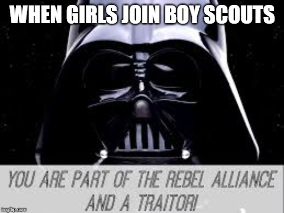 Girls scouts be like | WHEN GIRLS JOIN BOY SCOUTS | image tagged in fun,funny,lol,girl scouts,boy scouts,xd | made w/ Imgflip meme maker