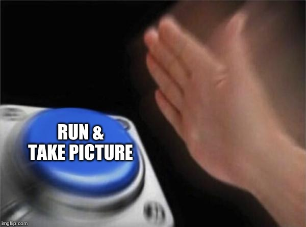 RUN & TAKE PICTURE | image tagged in memes,blank nut button | made w/ Imgflip meme maker
