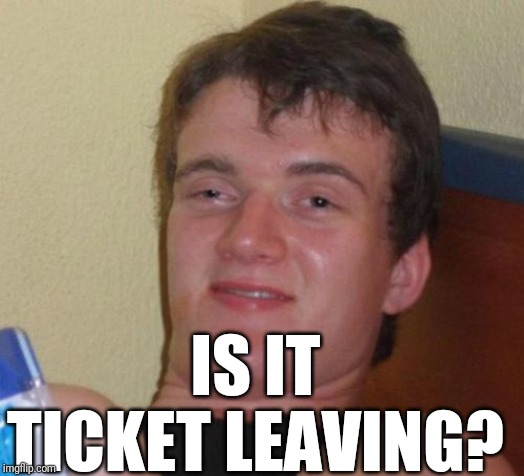 10 Guy Meme | IS IT TICKET LEAVING? | image tagged in memes,10 guy | made w/ Imgflip meme maker
