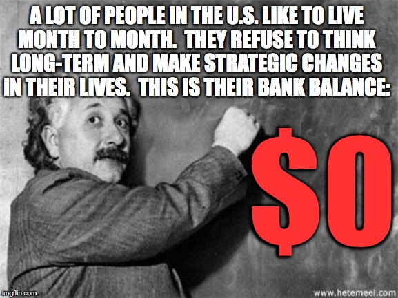 It makes things difficult as they near retirement age.  Maybe their kids will take them in. | A LOT OF PEOPLE IN THE U.S. LIKE TO LIVE MONTH TO MONTH.  THEY REFUSE TO THINK LONG-TERM AND MAKE STRATEGIC CHANGES IN THEIR LIVES.  THIS IS | image tagged in einstein on god,memes,people,money,planning,life strategies | made w/ Imgflip meme maker