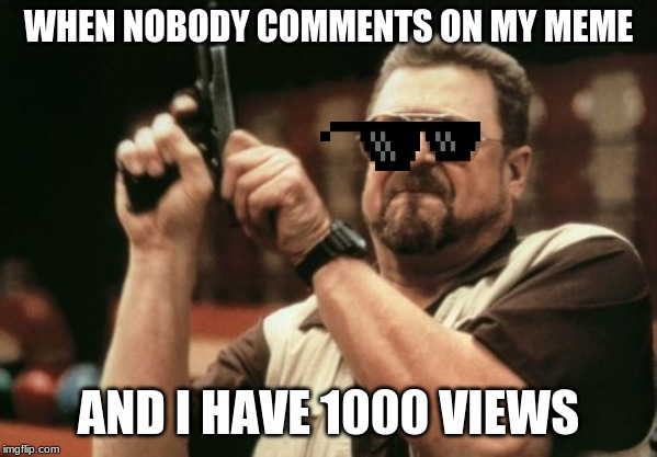 Am I The Only One Around Here | WHEN NOBODY COMMENTS ON MY MEME AND I HAVE 1000 VIEWS | image tagged in memes,am i the only one around here | made w/ Imgflip meme maker