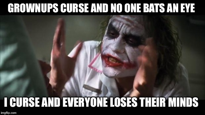 And everybody loses their minds |  GROWNUPS CURSE AND NO ONE BATS AN EYE; I CURSE AND EVERYONE LOSES THEIR MINDS | image tagged in memes,and everybody loses their minds | made w/ Imgflip meme maker