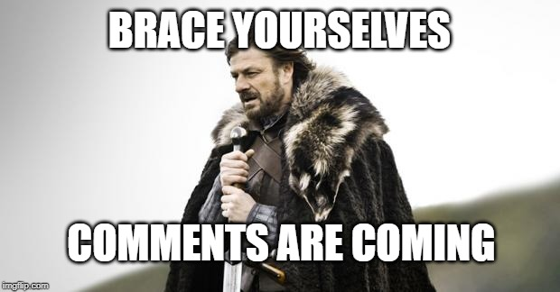 Winter Is Coming | BRACE YOURSELVES COMMENTS ARE COMING | image tagged in winter is coming | made w/ Imgflip meme maker