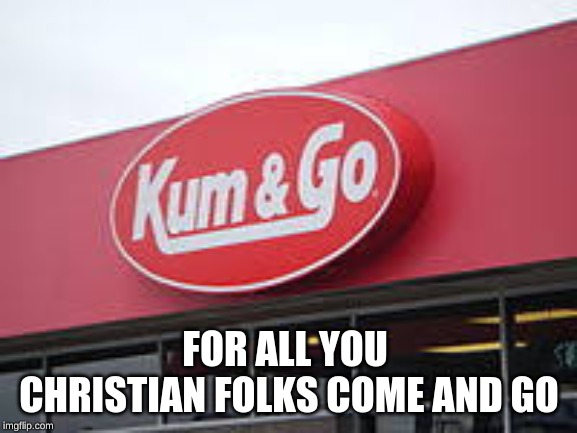 FOR ALL YOU  CHRISTIAN FOLKS COME AND GO | image tagged in gas,kum and go | made w/ Imgflip meme maker