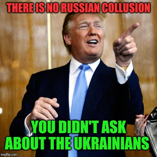 Donal Trump Birthday |  THERE IS NO RUSSIAN COLLUSION; YOU DIDN'T ASK ABOUT THE UKRAINIANS | image tagged in donal trump birthday | made w/ Imgflip meme maker