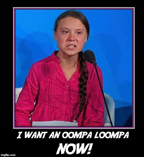 Come with Me to a World of Pure Imagination | I WANT AN OOMPA LOOMPA NOW! | image tagged in vince vance,greta thunberg,swedish,environmental activist,willy wonka,blueberry girl | made w/ Imgflip meme maker