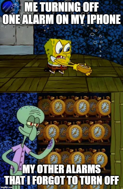 Spongebob vs Squidward Alarm Clocks | ME TURNING OFF ONE ALARM ON MY IPHONE MY OTHER ALARMS THAT I FORGOT TO TURN OFF | image tagged in spongebob vs squidward alarm clocks | made w/ Imgflip meme maker