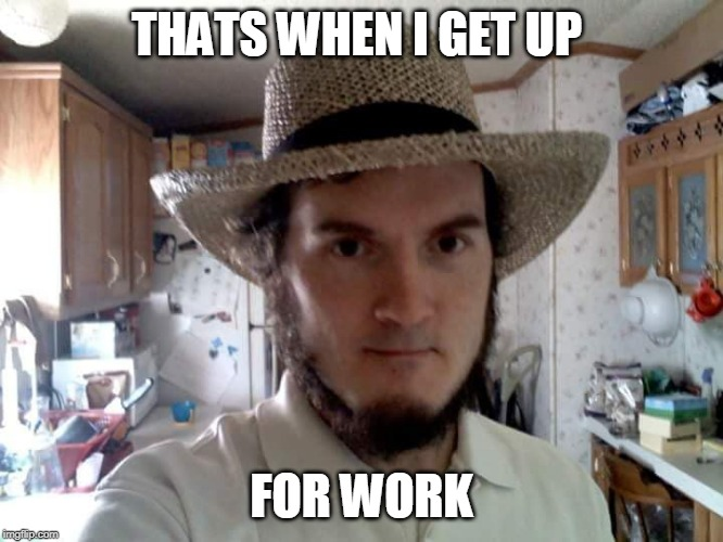 AMISH GUY | THATS WHEN I GET UP FOR WORK | image tagged in amish guy | made w/ Imgflip meme maker