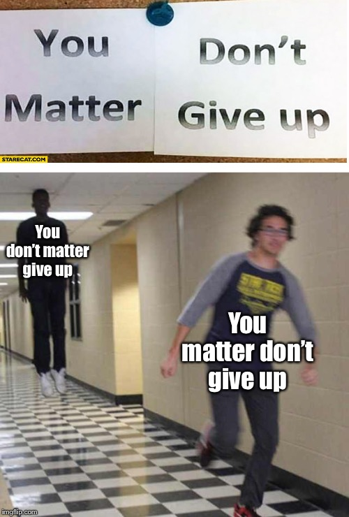 You matter don't give up? | You don't matter give up You matter don't give up | image tagged in floating boy chasing running boy,memes | made w/ Imgflip meme maker