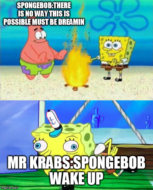 sponge bobs crazy dream |  SPONGEBOB:THERE IS NO WAY THIS IS POSSIBLE MUST BE DREAMIN; MR KRABS:SPONGEBOB WAKE UP | image tagged in retarded spongebob,think again boys,special kind of stupid | made w/ Imgflip meme maker