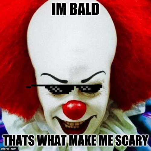 Pennywise | IM BALD THATS WHAT MAKE ME SCARY | image tagged in pennywise | made w/ Imgflip meme maker