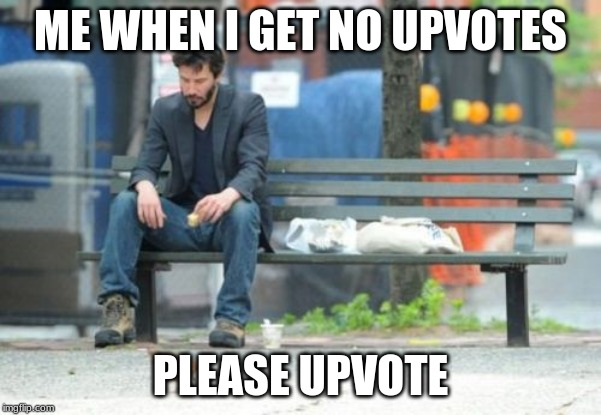 UPVOTE THIS | ME WHEN I GET NO UPVOTES PLEASE UPVOTE | image tagged in memes | made w/ Imgflip meme maker