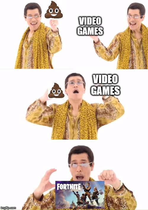 Fortnite is crap |  VIDEO GAMES; VIDEO GAMES | image tagged in memes,ppap,fortnite | made w/ Imgflip meme maker
