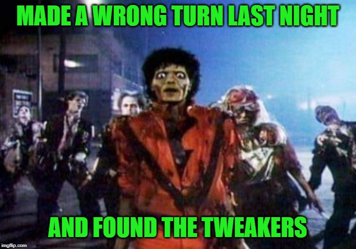 They're everywhere man!!! | MADE A WRONG TURN LAST NIGHT AND FOUND THE TWEAKERS | image tagged in tweakers,memes,michael jackson,funny,thriller,zombies | made w/ Imgflip meme maker